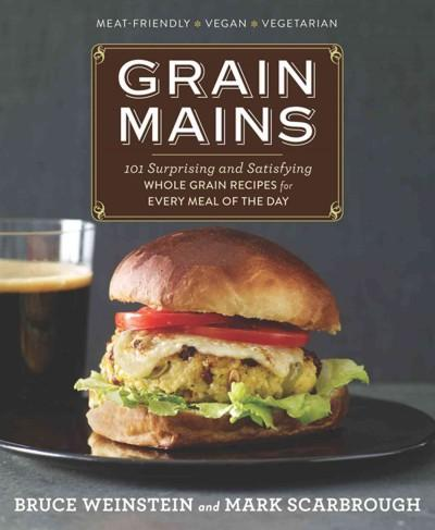 Grain Mains: 101 Surprising and Satisfying Whole Grain Recipes for Every Meal of the Day (Hardcover)