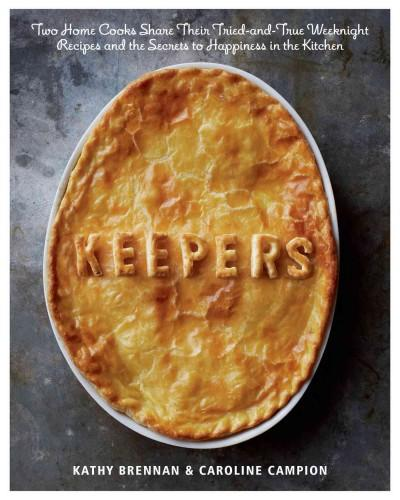 Keepers: Two Home Cooks Share Their Tried-and-True Weeknight Recipes and the Secrets to Happiness in the Kitchen (Hardcover)