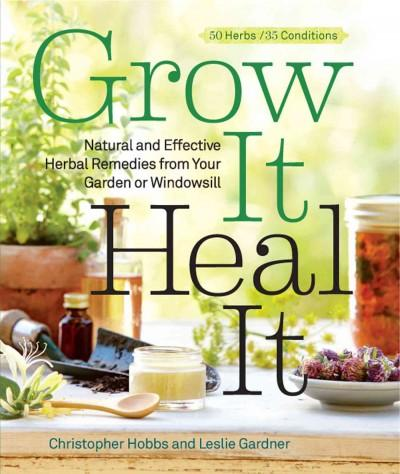Grow It, Heal It: Natural and Effective Herbal Remedies from Your Garden or Windowsill (Paperback)