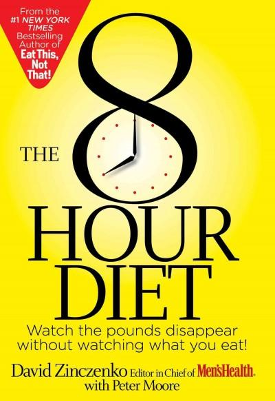The 8 Hour Diet: Watch the Pounds Disappear Without Watching What You Eat! (Hardcover)