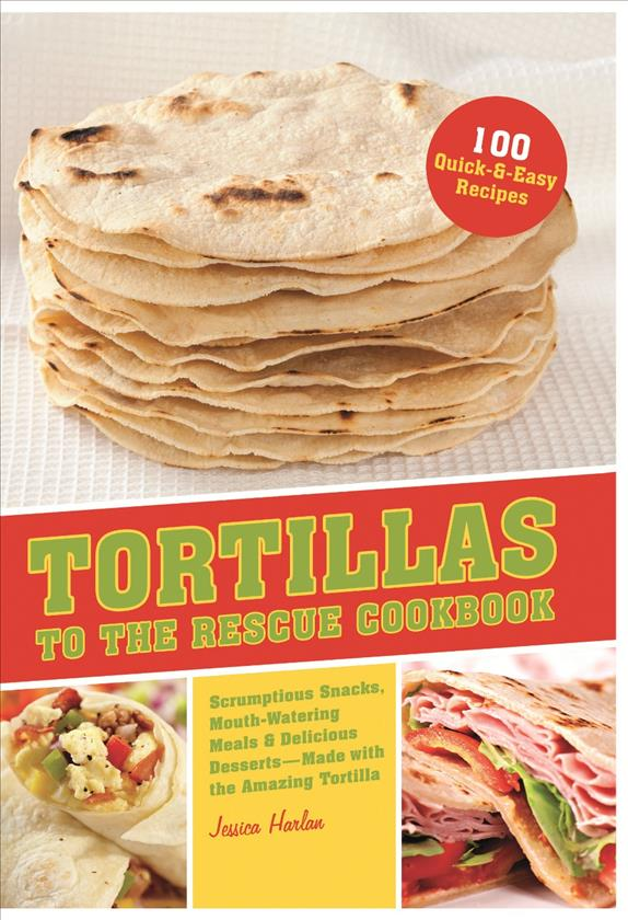 Tortillas to the Rescue: Scumptious Snacks, Mouth-Watering Meals and Delicious Desserts-All Made with the Amazing... (Paperback)