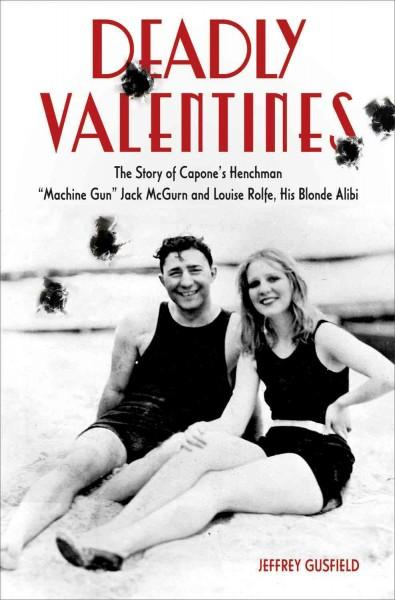 "Deadly Valentines: The Story of Capone's Henchman ""Machine Gun"" Jack McGurn and Louise Rolfe, His Blonde Alibi (Hardcover)"