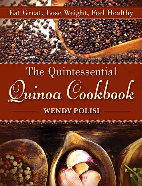 The Quintessential Quinoa Cookbook: Eat Great, Lose Weight, Feel Healthy (Hardcover)