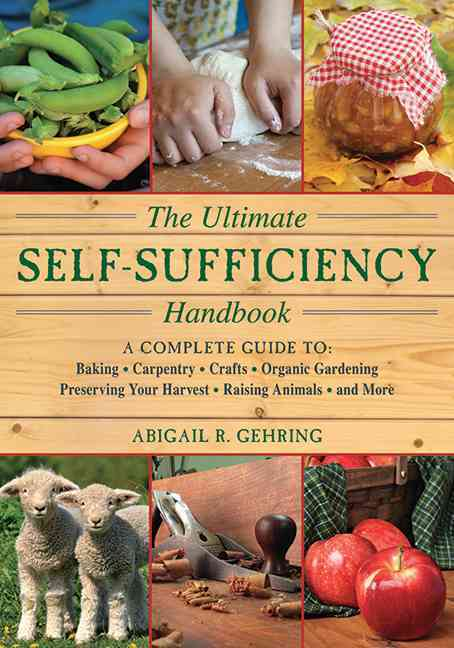 The Ultimate Self-Sufficiency Handbook: A Complete Guide to Baking, Crafts, Gardening, Preserving Your Harvest, R... (Paperback)