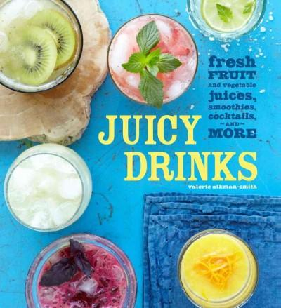 Juicy Drinks: Fresh Fruit and Vegetable Juices, Smoothies, Cocktails, and More (Hardcover)