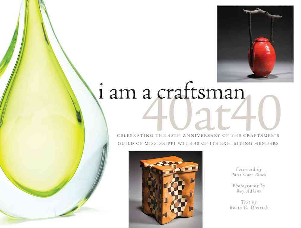 I Am a Craftsman: 40 at 40: Celebrating the 40th Anniversary of the Craftmen's Guild of Mississippi With 40 of It... (Hardcover)