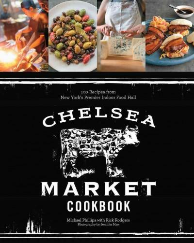 Chelsea Market Cookbook: 100 Recipes from New York's Premier Indoor Food Hall (Hardcover)