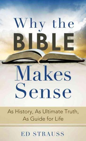 Why the Bible Makes Sense: As History, As Ultimate Truth, As Guide for Life (Paperback)