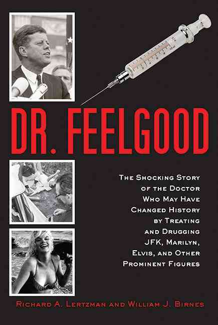 Dr. Feelgood: The Shocking Story of the Doctor Who May Have Changed History by Treating and Drugging JFK, Marilyn... (Hardcover)