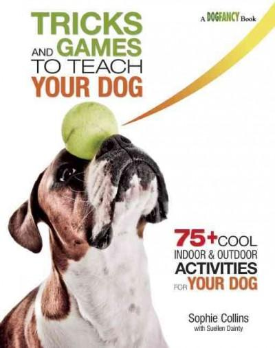 Tricks and Games to Teach Your Dog: 75+ Fun Indoor & Outdoor Activities for Your Dog (Paperback)