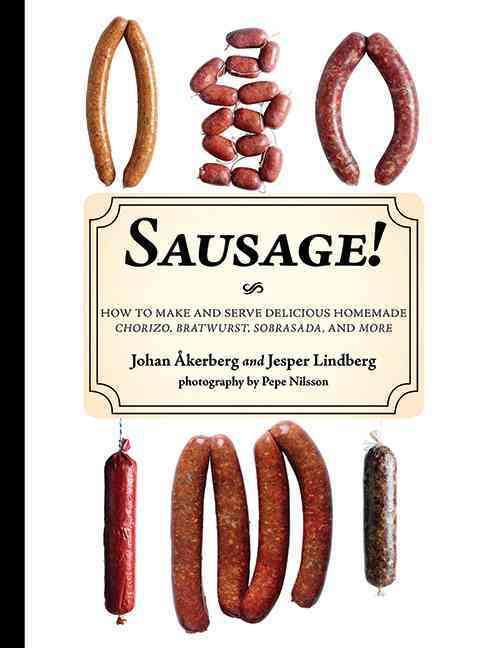 Sausage!: How to Make and Serve Delicious Homemade Chorizo, Bratwurst, Sobrasada, and More (Hardcover)