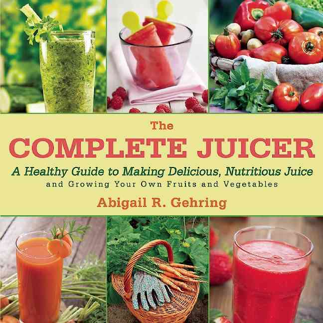 The Complete Juicer: A Healthy Guide to Making Delicious, Nutritious Juice and Growing Your Own Fruits and Vegeta... (Hardcover)