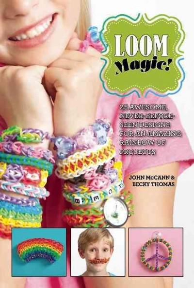 Loom Magic!: 25 Awesome, Never-Before-Seen Designs for an Amazing Rainbow of Projects (Hardcover)
