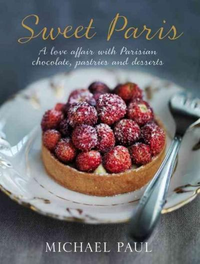 Sweet Paris: A Love Affair with Parisian Pastries, Chocolates and Desserts (Hardcover)