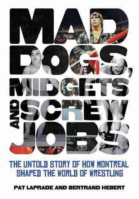 Mad Dogs, Midgets and Screw Jobs: The Untold Story of How Montreal Shaped the World of Wrestling (Paperback)