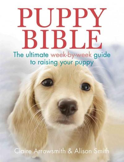 Puppy Bible: The Ultimate Week-by-Week Guide to Raising Your Puppy (Paperback)