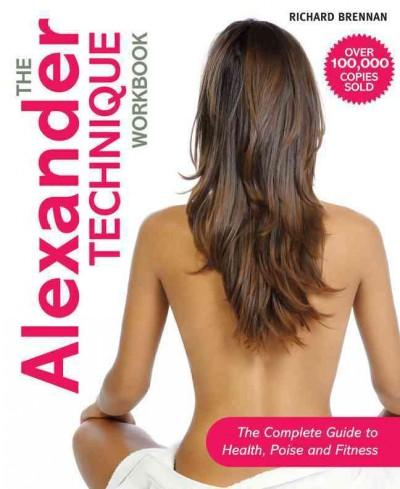 The Alexander Technique Workbook: The Complete Guide to Health, Poise and Fitness (Paperback)