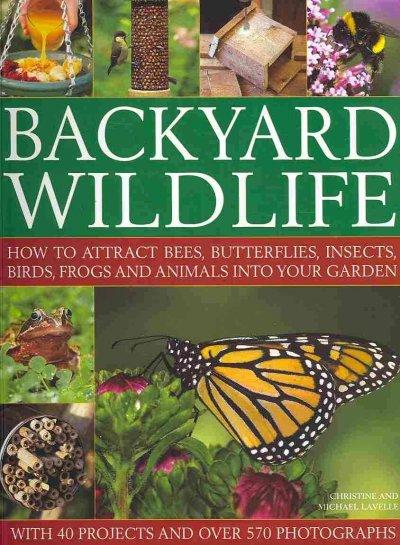 Backyard Wildlife: How to Attract Bees, Butterflies, Insects, Birds, Frogs and Animals into Your Garden (Paperback)
