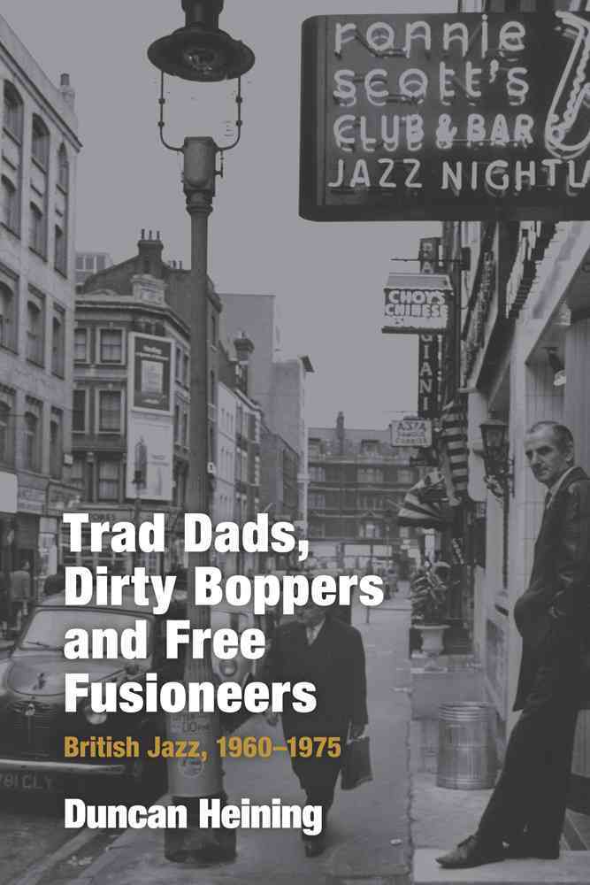 Trad Dads, Dirty Boppers and Free Fusioneers: British Jazz, 1960-1975 (Hardcover)