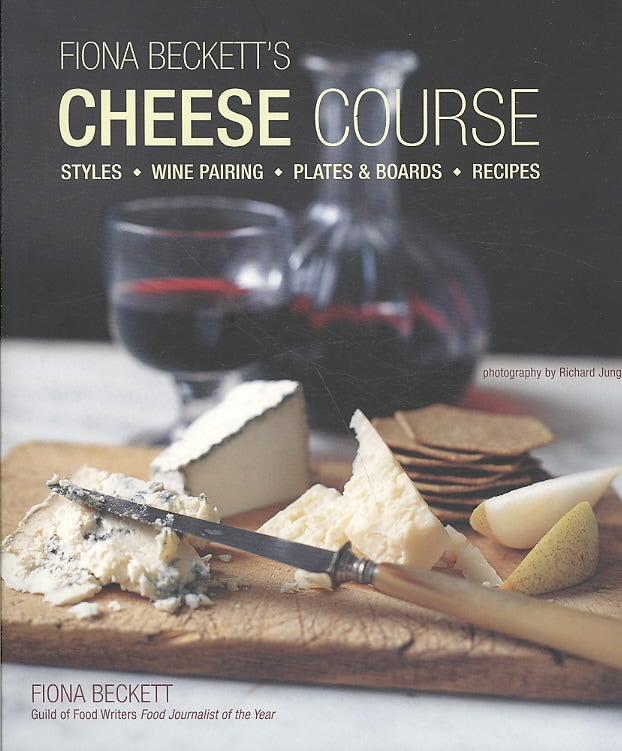 Fiona Beckett's Cheese Course: Styles, Wine Pairing, Plates & Boards, Recipes (Hardcover)