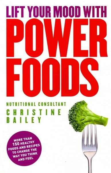 Lift Your Mood With Power Food: More Than 150 Healthy Foods and Recipes to Change the Way You Think and Feel (Paperback)