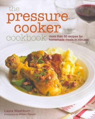 The Pressure Cooker Cookbook: More Than 50 Recipes for Homemade Meals in Minutes (Hardcover)
