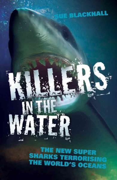 Killers in the Water: The New Super Sharks Terrorising the World's Oceans (Paperback)