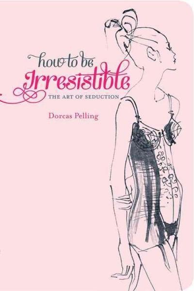 How to Be Irresistible (Hardcover)