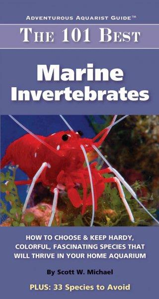 The 101 Best Marine Invertebrates: How to Choose & Keep Hardy, Brilliant, Fascinating Species That Will Thrive in... (Paperback)