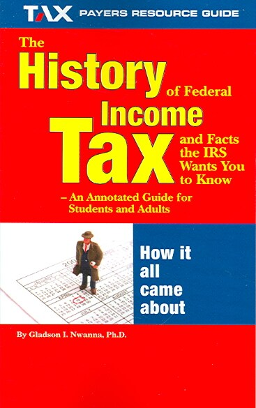 The History of Federal Income Tax & Facts the IRS Wants You to Know - An Annotated Guide for Students And Adults (Paperback)