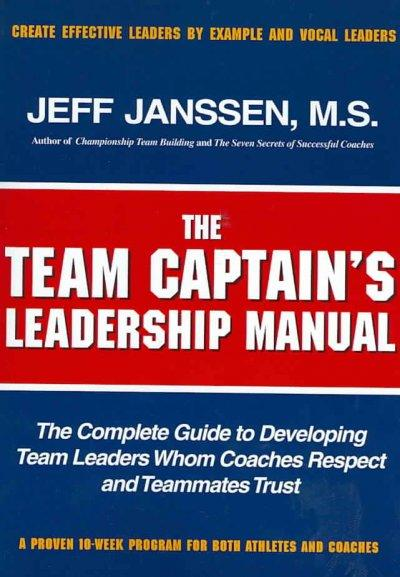 The Team Captains leadership manual: the completed guide to developing team leaders whom coaches respect and team... (Paperback)