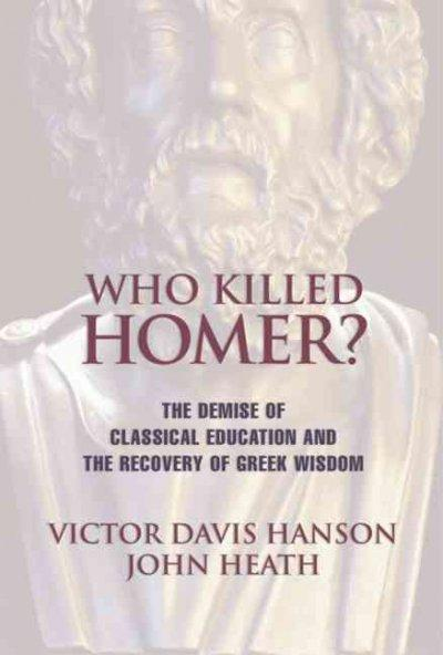 Who Killed Homer?: The Demise of Classical Education and the Recovery of Greek Wisdom (Paperback)