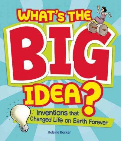 What's the Big Idea?: Inventions That Changed Life on Earth Forever (Hardcover)