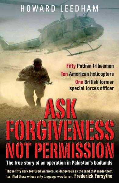 Ask Forgiveness Not Permission: The True Story of a Discreet, Post 9/11 Operation in the 'Badlands' of Pakistan (Paperback)