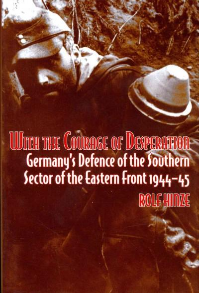 With the Courage of Desperation: Germany's Defence of the Southern Sector of the Eastern Front 1944-45 (Hardcover)