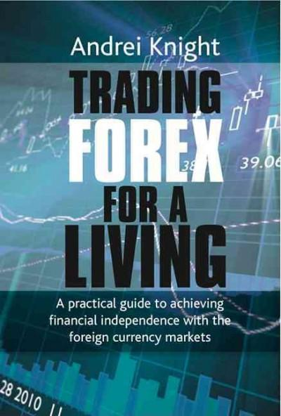Trading Forex for a Living: A Practical Guide to Achieving Financial Independence With the Foreign Currency Markets (Hardcover)