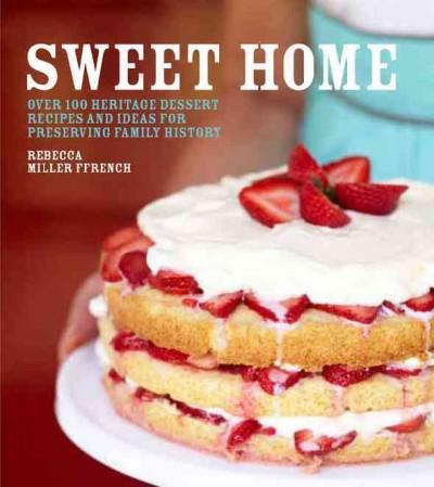 Sweet Home: Over 100 Heritage Recipes and Ideas for Preserving Your Family History (Hardcover)