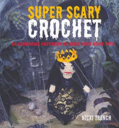 Super Scary Crochet: 35 Gruesome Patterns to Sink Your Hook into (Paperback)