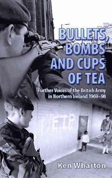 Bullets, Bombs and Cups of Tea: Further Voices of the British Army in Northern Ireland 1969-98, Including Voices ... (Paperback)