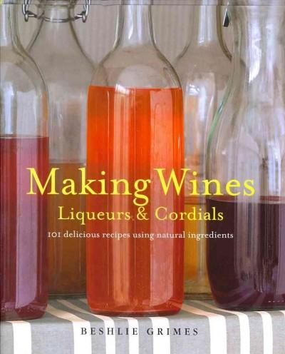 Making Wines, Liqueurs & Cordials: 101 Delicious Recipes Using Natural Ingredients (Hardcover)