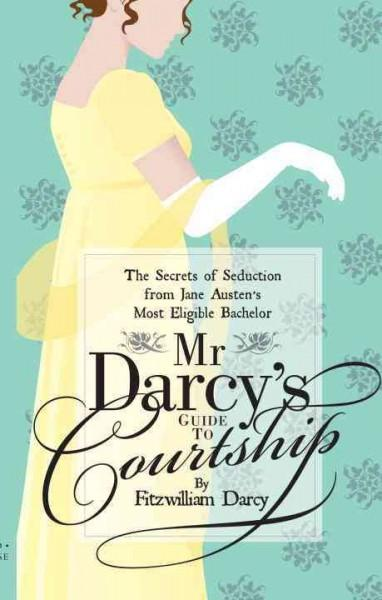 Mr Darcy's Guide to Courtship: The Secrets of Seduction from Jane Austen's Most Eligible Bachelor (Paperback)