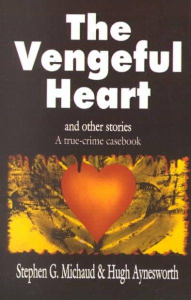 The Vengeful Heart and Other Stories: A True-Crime Casebook (Paperback)