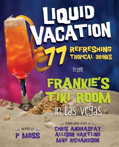 Liquid Vacation: 77 Refreshing Tropical Drinks from Frankie's Tiki Room in Las Vegas (Hardcover)