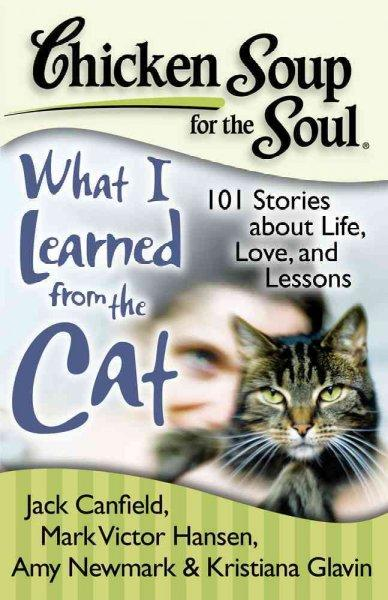 Chicken Soup for the Soul What I Learned from the Cat: 101 Stories About Life, Love, and Lessons (Paperback)