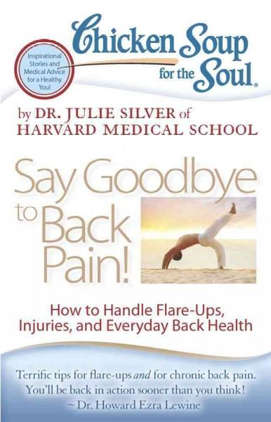 Chicken Soup for the Soul Say Goodbye to Back Pain!: How to Handle Flare-Ups, Injuries, and Everyday Back Health (Paperback)
