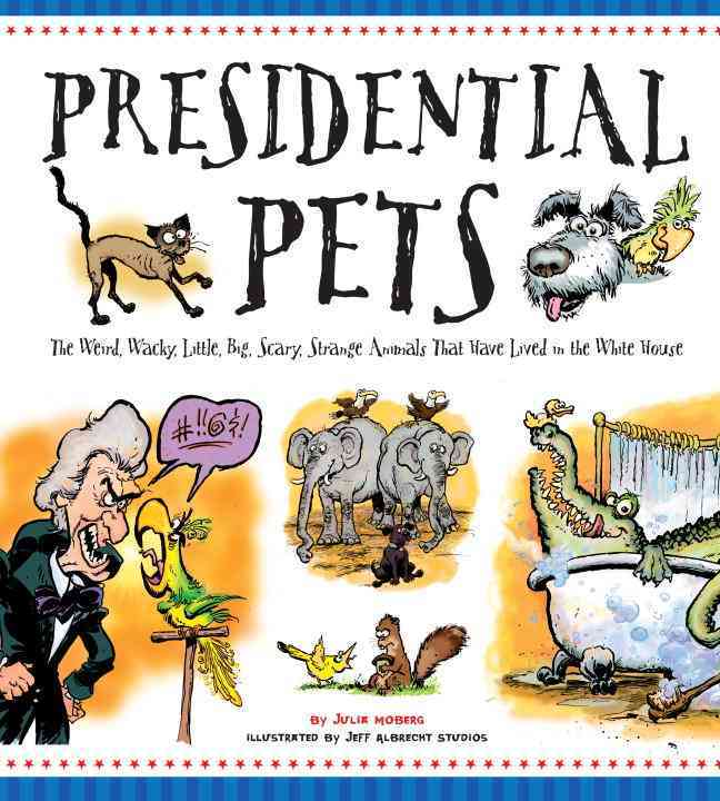 Presidential Pets: The Weird, Wacky, Little, Big, Scary, Strange Animals That Have Lived in the White House (Hardcover)