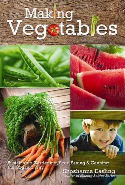 Making Vegetables: Sustainable Gardening, Seed Saving & Canning the Organic Way (Hardcover)