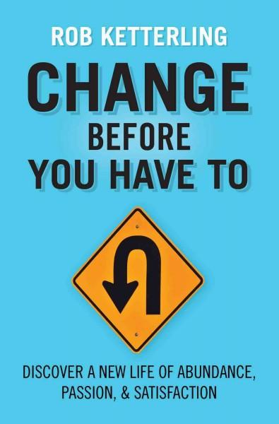 Change Before You Have to: Discover a New Life of Abundance, Passion, & Satisfaction (Paperback)