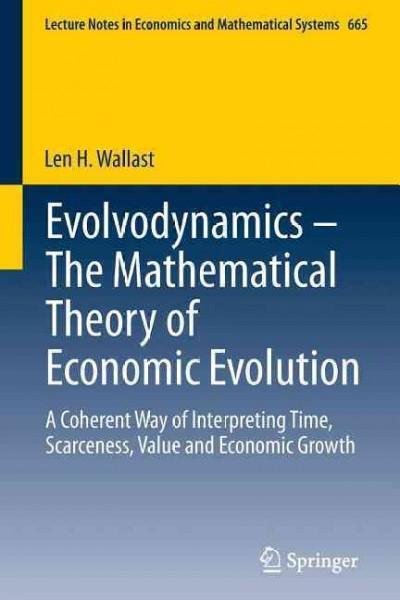 Evolvodynamics - The Mathematical Theory of Economic Evolution: A Coherent Way of Interpreting Time, Scarceness, ... (Paperback)