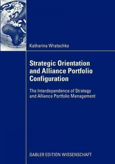 Strategic Orientation and Alliance Portfolio Configuration: The Interdependence of Strategy and Alliance Portfoli... (Paperback)
